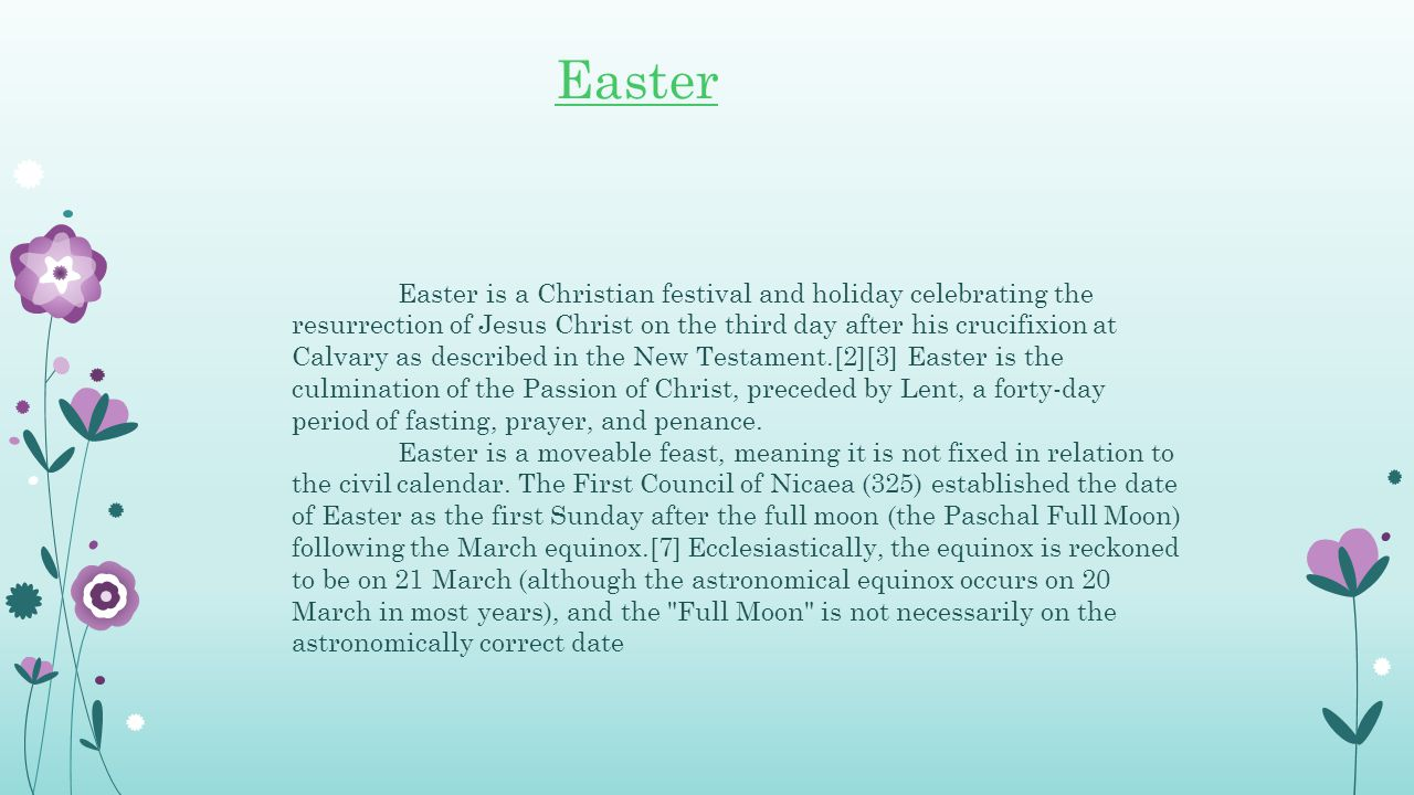 Easter is a Christian festival and holiday celebrating the resurrection of Jesus Christ on the third day after his crucifixion at Calvary as described in the New Testament.[2][3] Easter is the culmination of the Passion of Christ, preceded by Lent, a forty-day period of fasting, prayer, and penance.