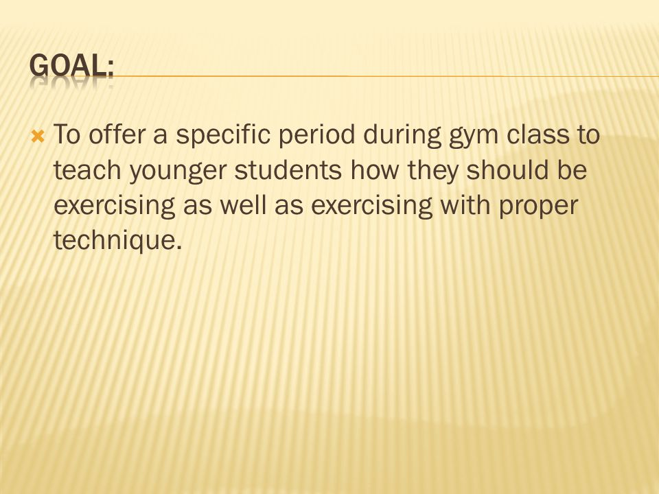 To offer a specific period during gym class to teach younger students how they should be exercising as well as exercising with proper technique.