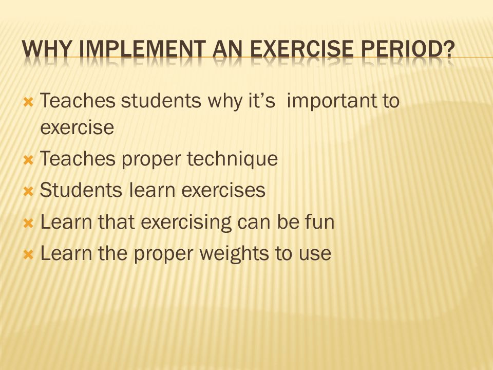Teaches students why its important to exercise Teaches proper technique Students learn exercises Learn that exercising can be fun Learn the proper weights to use