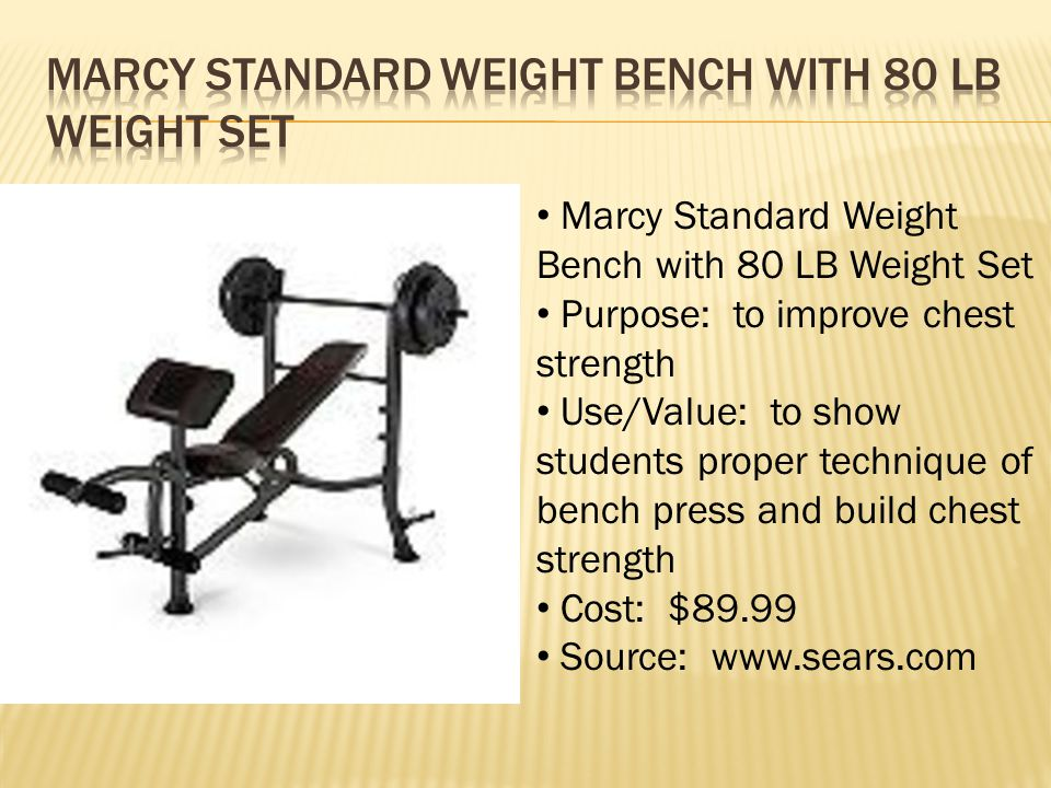 Marcy Standard Weight Bench with 80 LB Weight Set Purpose: to improve chest strength Use/Value: to show students proper technique of bench press and b