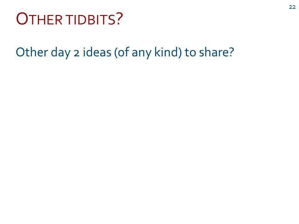 O THER TIDBITS 22 Other day 2 ideas (of any kind) to share