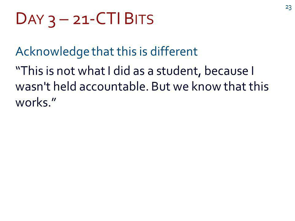 D AY 3 – 21-CTI B ITS 23 Acknowledge that this is different This is not what I did as a student, because I wasn t held accountable.