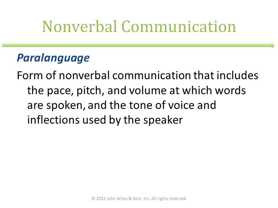 Nonverbal Communication Paralanguage Form of nonverbal communication that includes the pace, pitch, and volume at which words are spoken, and the tone of voice and inflections used by the speaker © 2012 John Wiley & Sons, Inc.