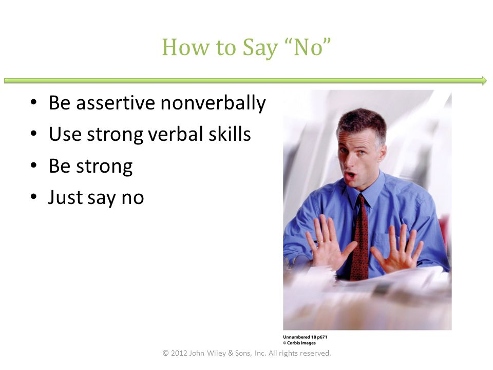 How to Say No Be assertive nonverbally Use strong verbal skills Be strong Just say no © 2012 John Wiley & Sons, Inc.