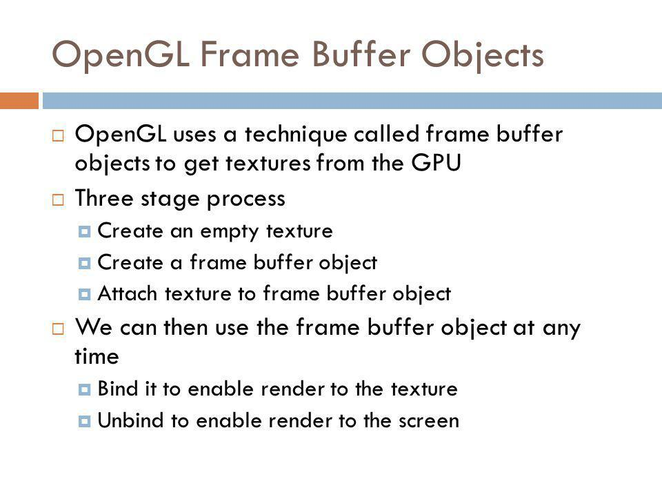 OpenGL Frame Buffer Objects OpenGL uses a technique called frame buffer objects to get textures from the GPU Three stage process Create an empty texture Create a frame buffer object Attach texture to frame buffer object We can then use the frame buffer object at any time Bind it to enable render to the texture Unbind to enable render to the screen