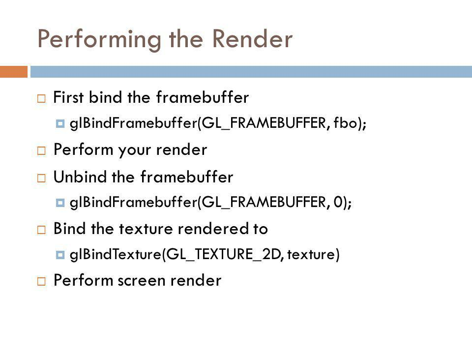 Performing the Render First bind the framebuffer glBindFramebuffer(GL_FRAMEBUFFER, fbo); Perform your render Unbind the framebuffer glBindFramebuffer(GL_FRAMEBUFFER, 0); Bind the texture rendered to glBindTexture(GL_TEXTURE_2D, texture) Perform screen render
