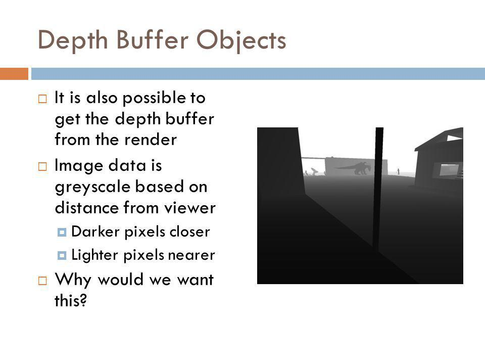 Depth Buffer Objects It is also possible to get the depth buffer from the render Image data is greyscale based on distance from viewer Darker pixels closer Lighter pixels nearer Why would we want this