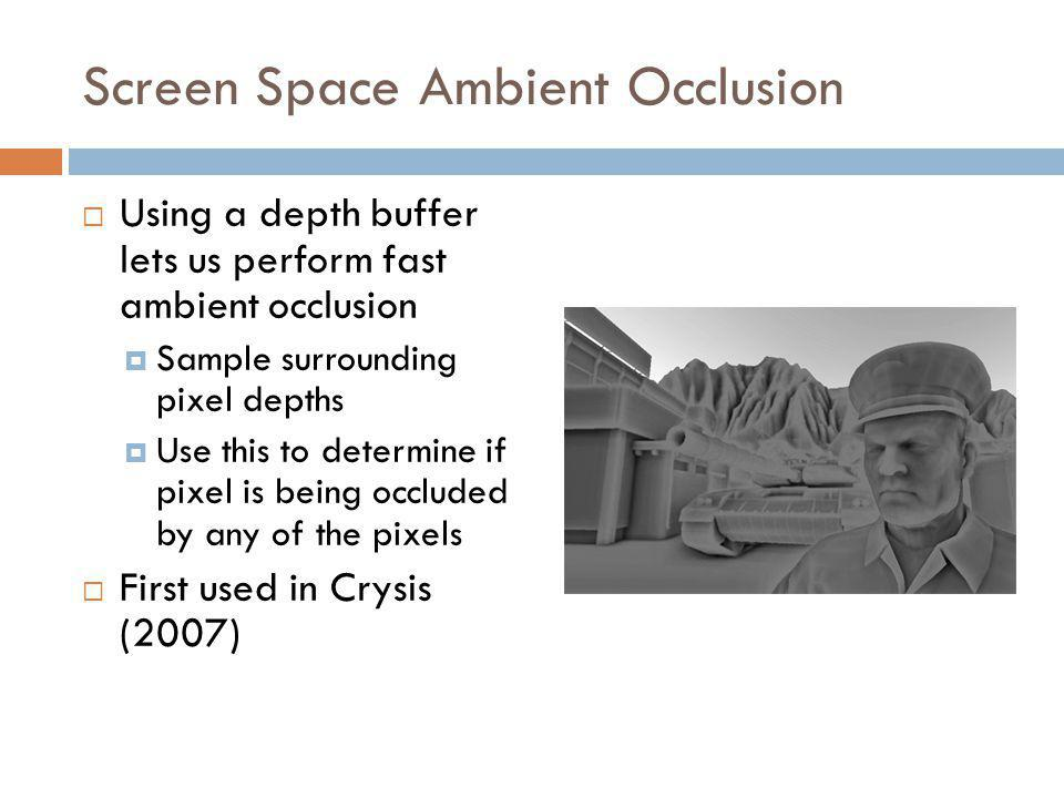 Screen Space Ambient Occlusion Using a depth buffer lets us perform fast ambient occlusion Sample surrounding pixel depths Use this to determine if pixel is being occluded by any of the pixels First used in Crysis (2007)