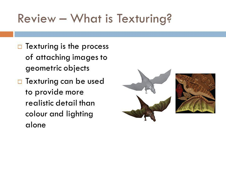 Review – How Texturing Works Texturing requires two pieces of information The texture to be used The texture coordinates for each vertex of the model The texture coordinates are used to determine parts of the image to attach to individual pieces of geometry Sort of a mixture between wrapping paper and cutting out and gluing