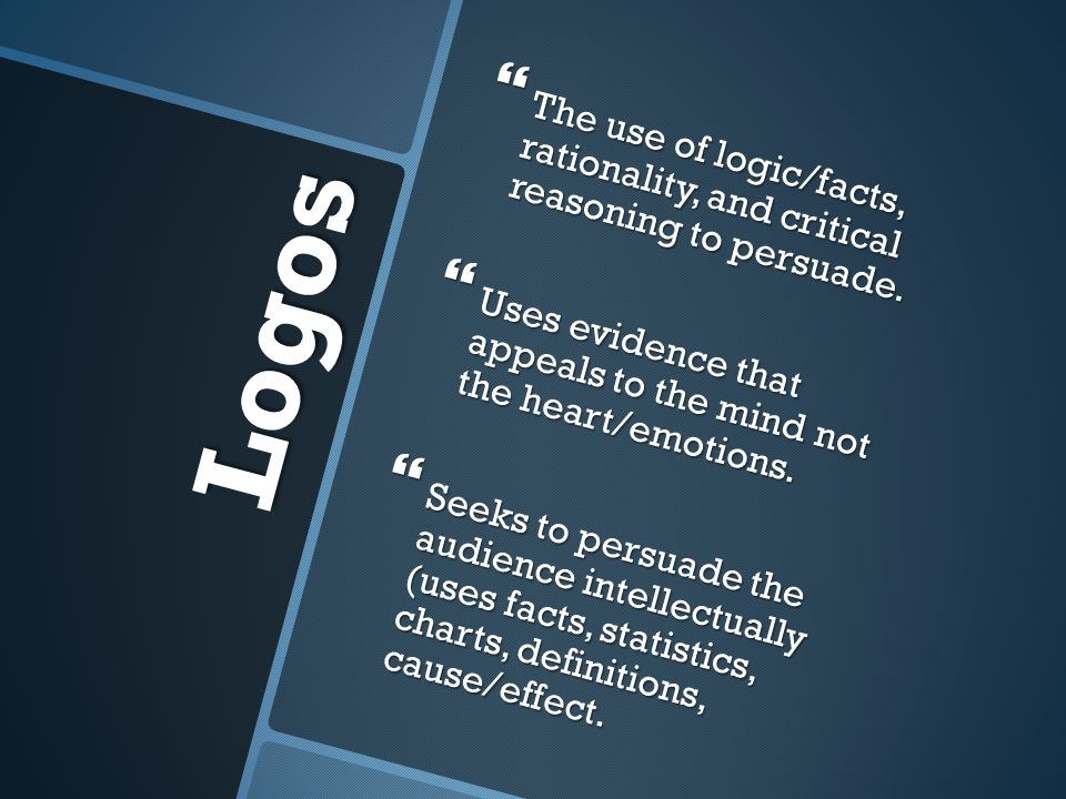 Logos The use of logic/facts, rationality, and critical reasoning to persuade. The use of logic/facts, rationality, and critical reasoning to persuade