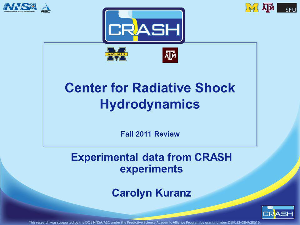 Center for Radiative Shock Hydrodynamics Fall 2011 Review Experimental data from CRASH experiments Carolyn Kuranz
