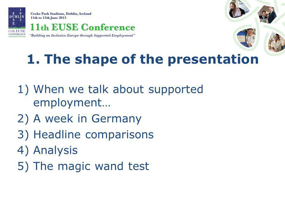 1. The shape of the presentation 1)When we talk about supported employment… 2)A week in Germany 3)Headline comparisons 4)Analysis 5)The magic wand tes