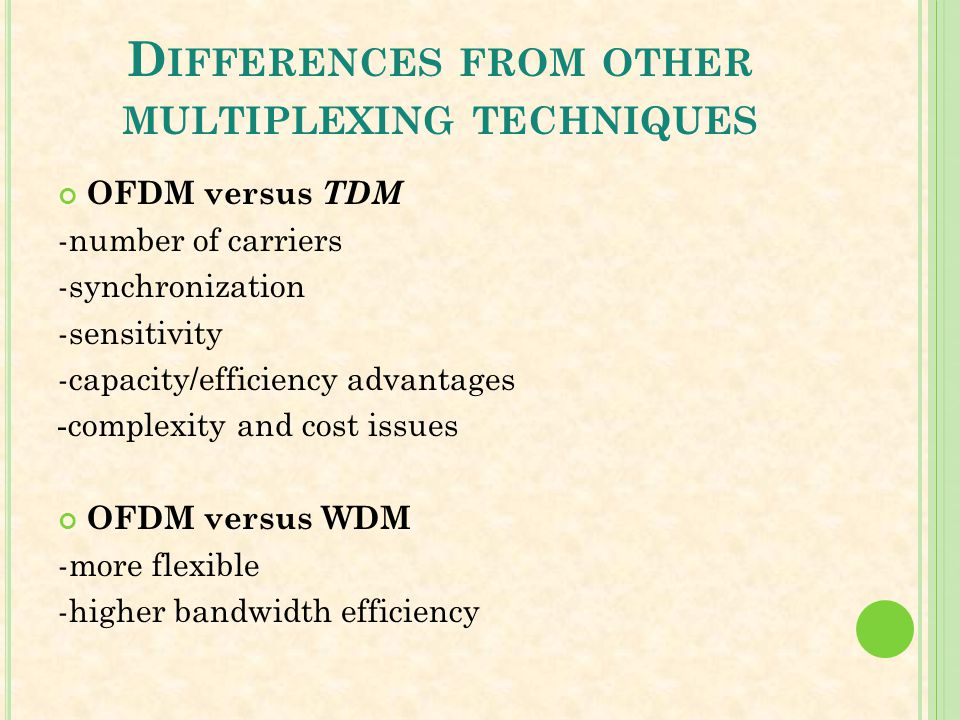 D IFFERENCES FROM OTHER MULTIPLEXING TECHNIQUES OFDM versus TDM -number of carriers -synchronization -sensitivity -capacity/efficiency advantages -com