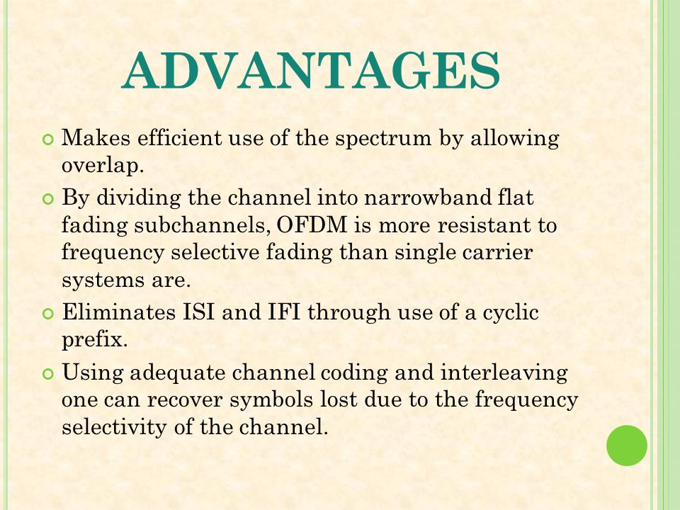 ADVANTAGES Makes efficient use of the spectrum by allowing overlap. By dividing the channel into narrowband flat fading subchannels, OFDM is more resi