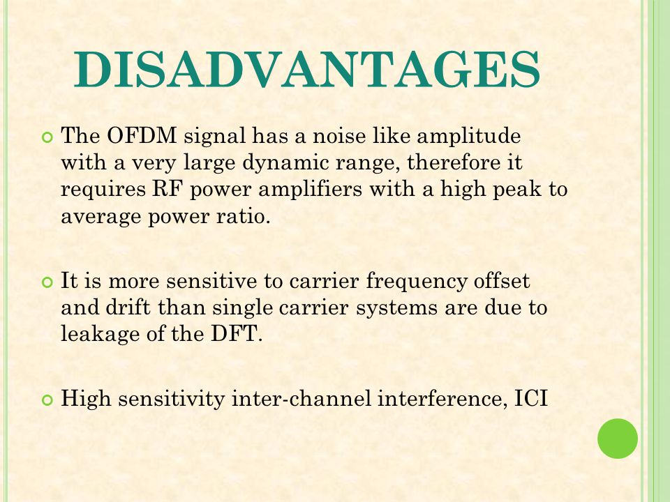 DISADVANTAGES The OFDM signal has a noise like amplitude with a very large dynamic range, therefore it requires RF power amplifiers with a high peak t