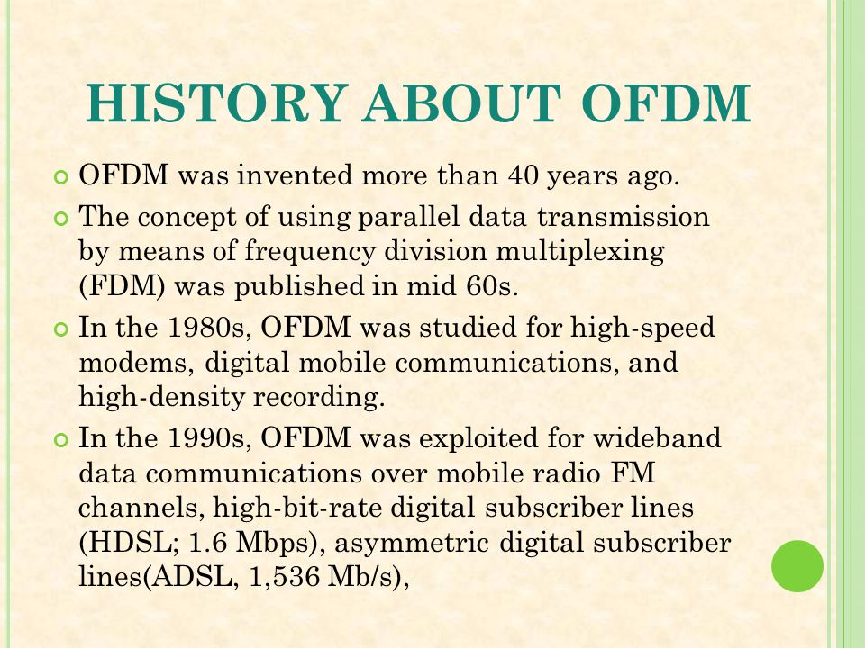 HISTORY ABOUT OFDM OFDM was invented more than 40 years ago. The concept of using parallel data transmission by means of frequency division multiplexi