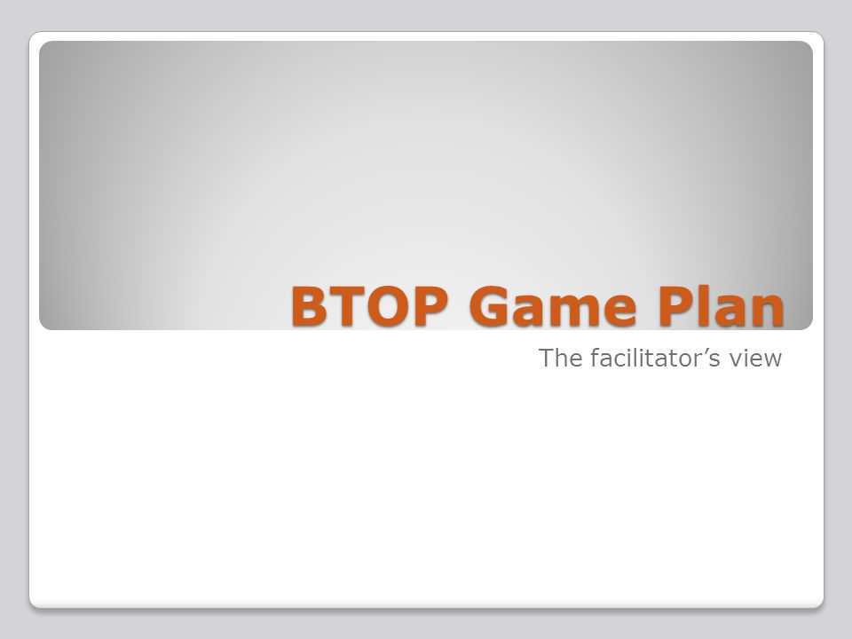 BTOP Game Plan The facilitators view