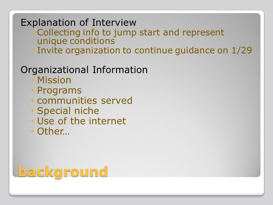 background Explanation of Interview Collecting info to jump start and represent unique conditions Invite organization to continue guidance on 1/29 Organizational Information Mission Programs communities served Special niche Use of the internet Other…