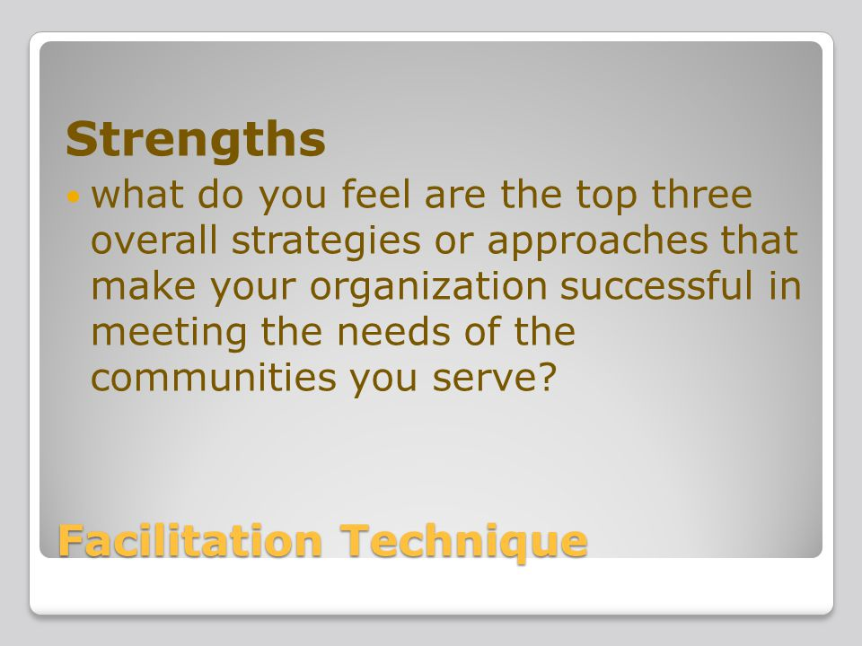Facilitation Technique Strengths what do you feel are the top three overall strategies or approaches that make your organization successful in meeting the needs of the communities you serve