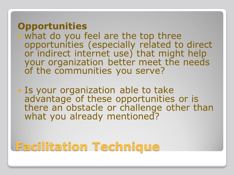 Facilitation Technique Opportunities what do you feel are the top three opportunities (especially related to direct or indirect internet use) that might help your organization better meet the needs of the communities you serve.