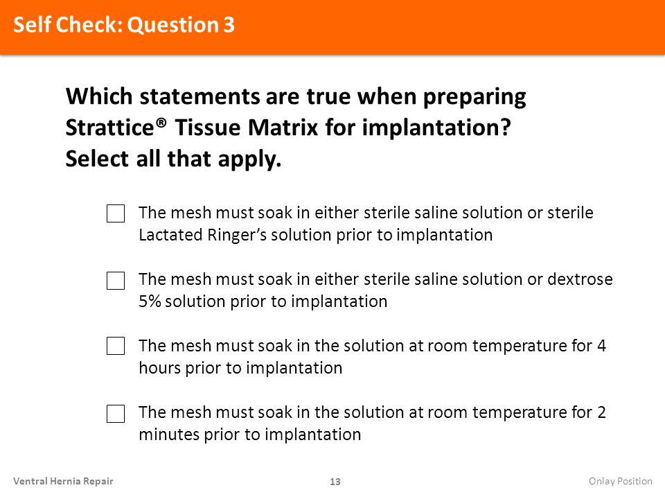 Self Check: Question 3 13 Ventral Hernia Repair Which statements are true when preparing Strattice® Tissue Matrix for implantation? Select all that ap