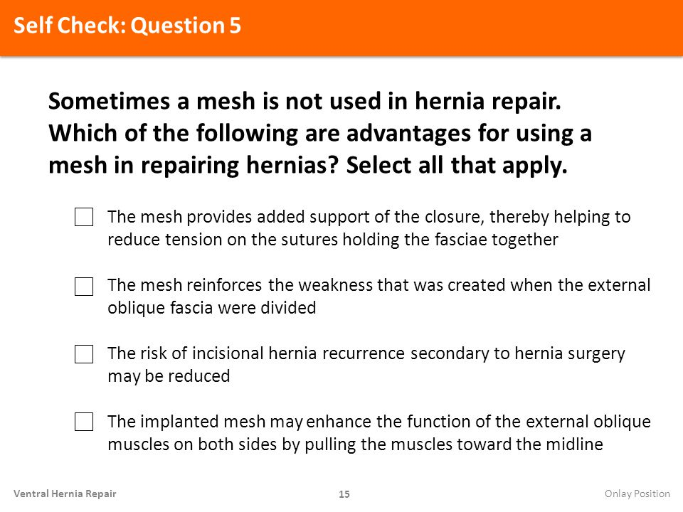 Self Check: Question 5 15 Ventral Hernia Repair Sometimes a mesh is not used in hernia repair. Which of the following are advantages for using a mesh
