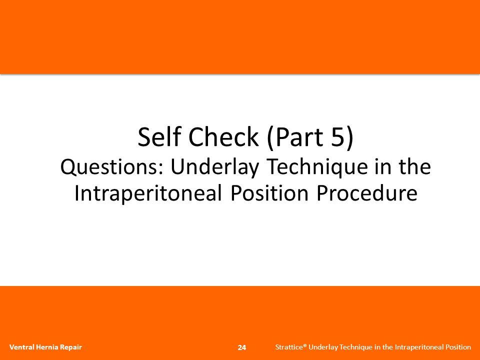 Self Check (Part 5) Questions: Underlay Technique in the Intraperitoneal Position Procedure 24 Ventral Hernia Repair Strattice® Underlay Technique in