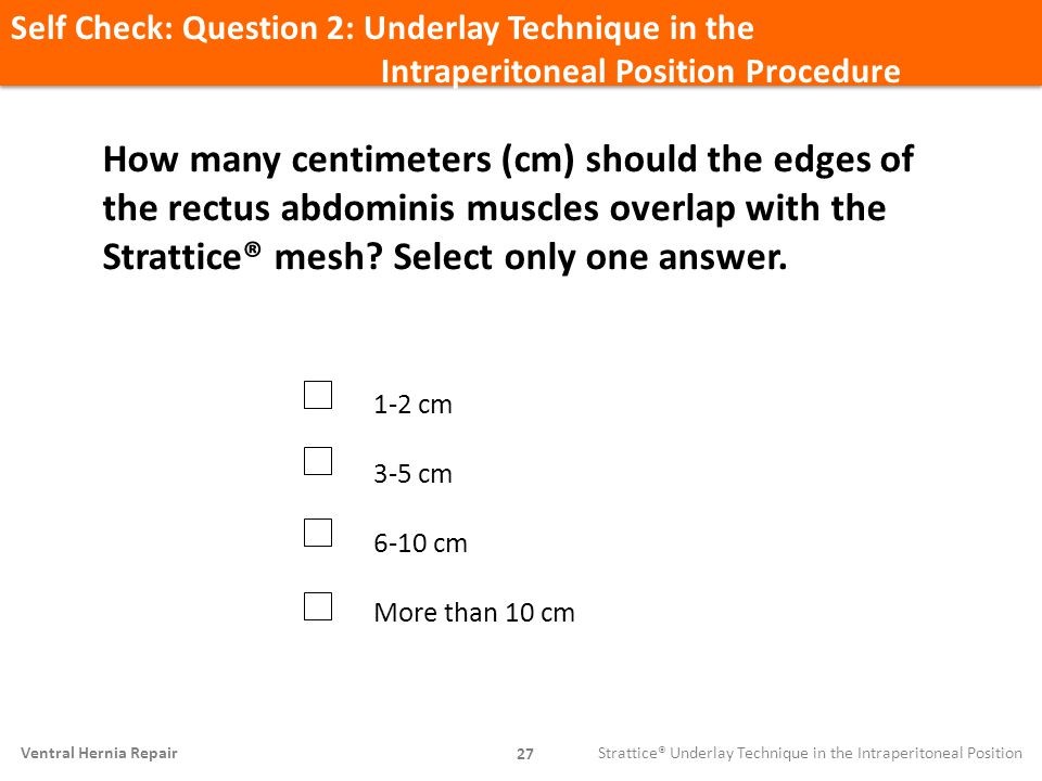 Self Check: Question 2: Underlay Technique in the Intraperitoneal Position Procedure 27 Ventral Hernia Repair How many centimeters (cm) should the edg