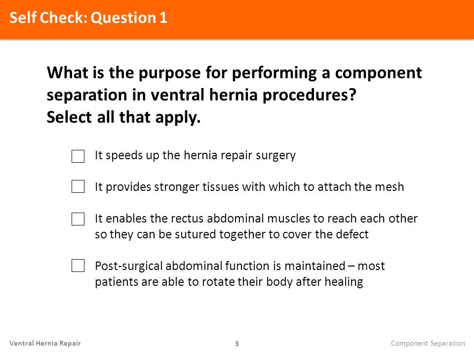 Self Check: Question 1 3 Ventral Hernia Repair What is the purpose for performing a component separation in ventral hernia procedures? Select all that
