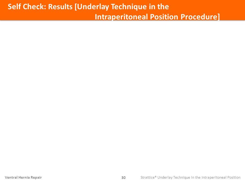 Self Check: Results [ Underlay Technique in the Intraperitoneal Position Procedure] 30 Ventral Hernia Repair Strattice® Underlay Technique in the Intr
