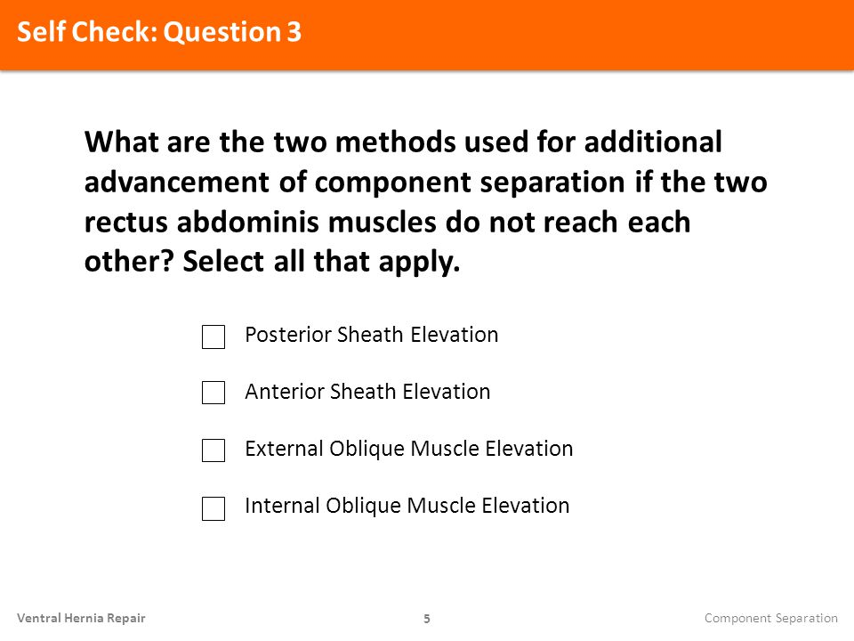 Self Check: Question 3 5 Ventral Hernia Repair What are the two methods used for additional advancement of component separation if the two rectus abdo