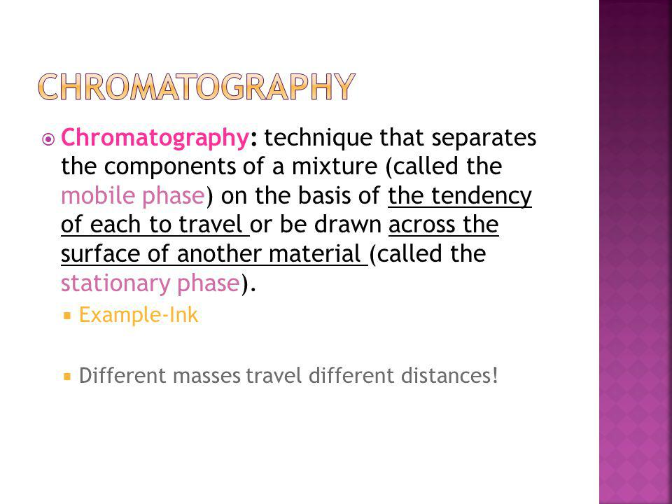Chromatography: technique that separates the components of a mixture (called the mobile phase) on the basis of the tendency of each to travel or be drawn across the surface of another material (called the stationary phase).
