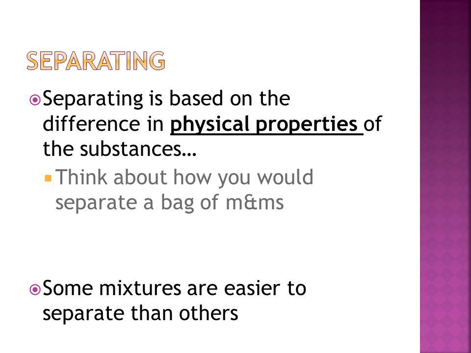 Separating is based on the difference in physical properties of the substances… Think about how you would separate a bag of m&ms Some mixtures are easier to separate than others