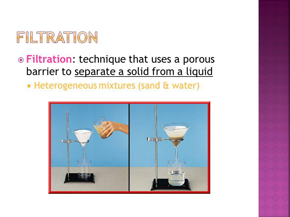 Filtration: technique that uses a porous barrier to separate a solid from a liquid Heterogeneous mixtures (sand & water)