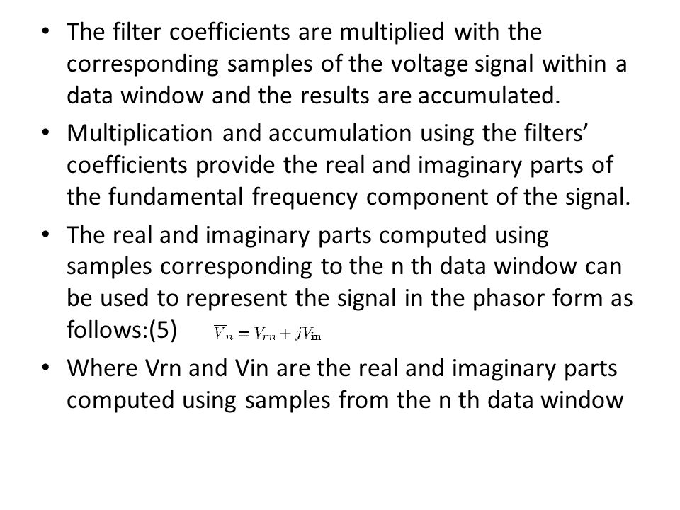 The filter coefficients are multiplied with the corresponding samples of the voltage signal within a data window and the results are accumulated. Mult