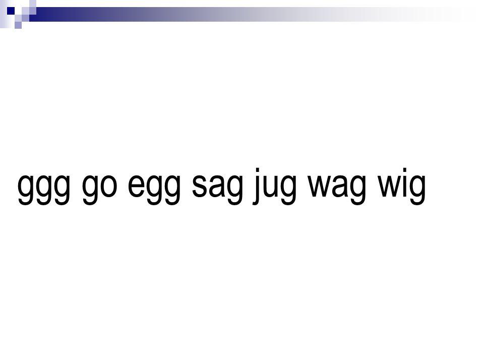 ggg go egg sag jug wag wig