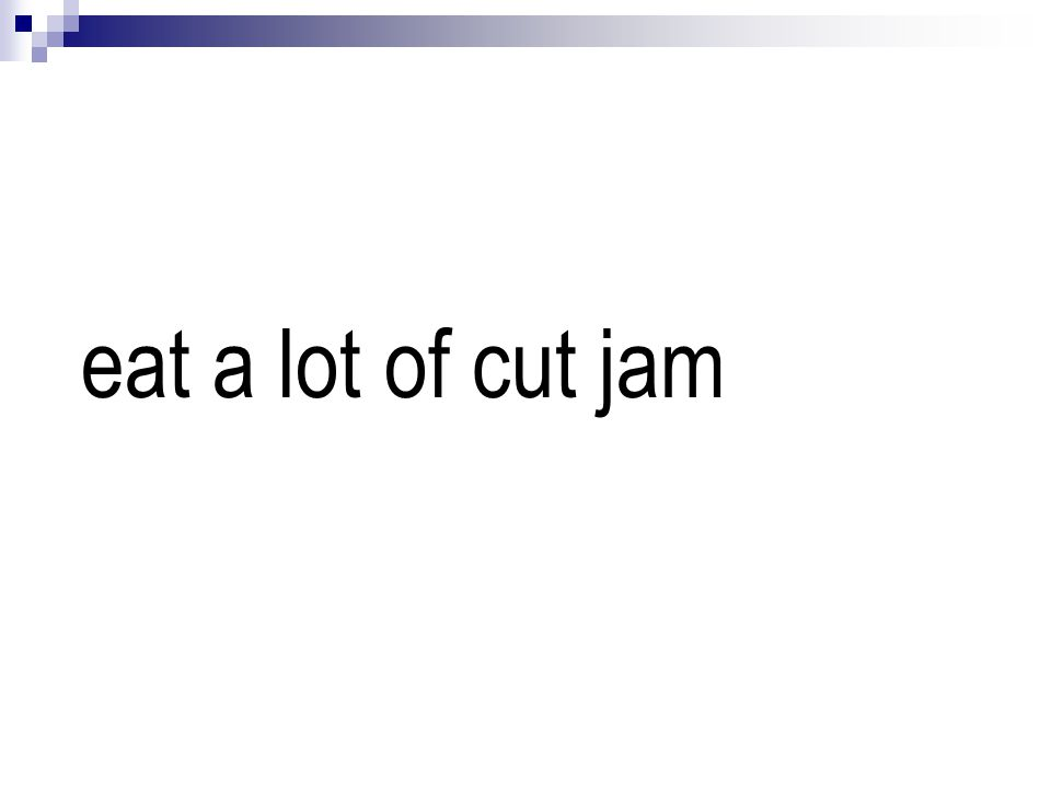 eat a lot of cut jam