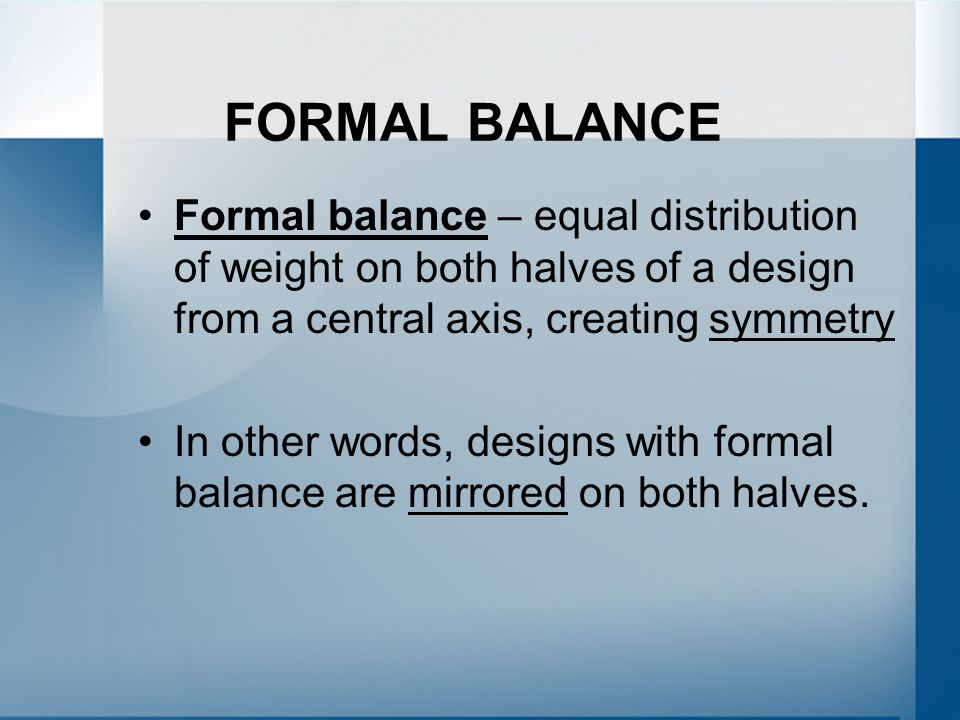 FORMAL BALANCE Formal balance – equal distribution of weight on both halves of a design from a central axis, creating symmetry In other words, designs with formal balance are mirrored on both halves.
