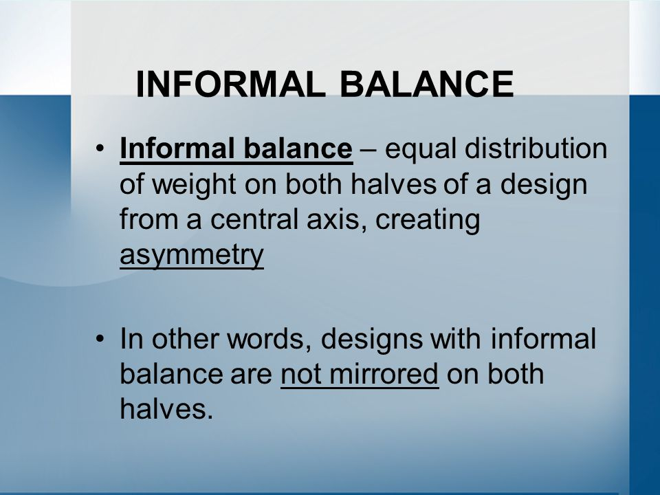 INFORMAL BALANCE Informal balance – equal distribution of weight on both halves of a design from a central axis, creating asymmetry In other words, designs with informal balance are not mirrored on both halves.