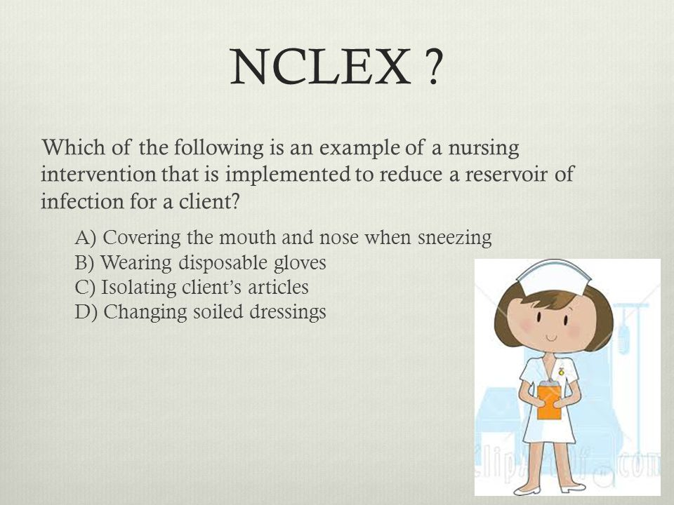NCLEX ? Which of the following is an example of a nursing intervention that is implemented to reduce a reservoir of infection for a client? A) Coverin