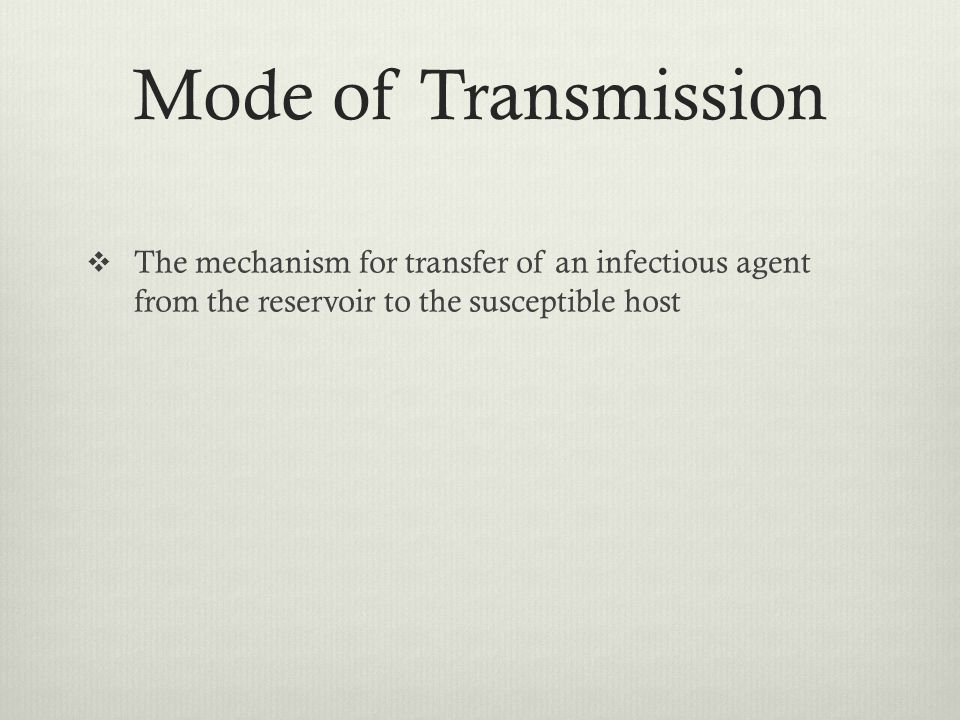 Mode of Transmission The mechanism for transfer of an infectious agent from the reservoir to the susceptible host