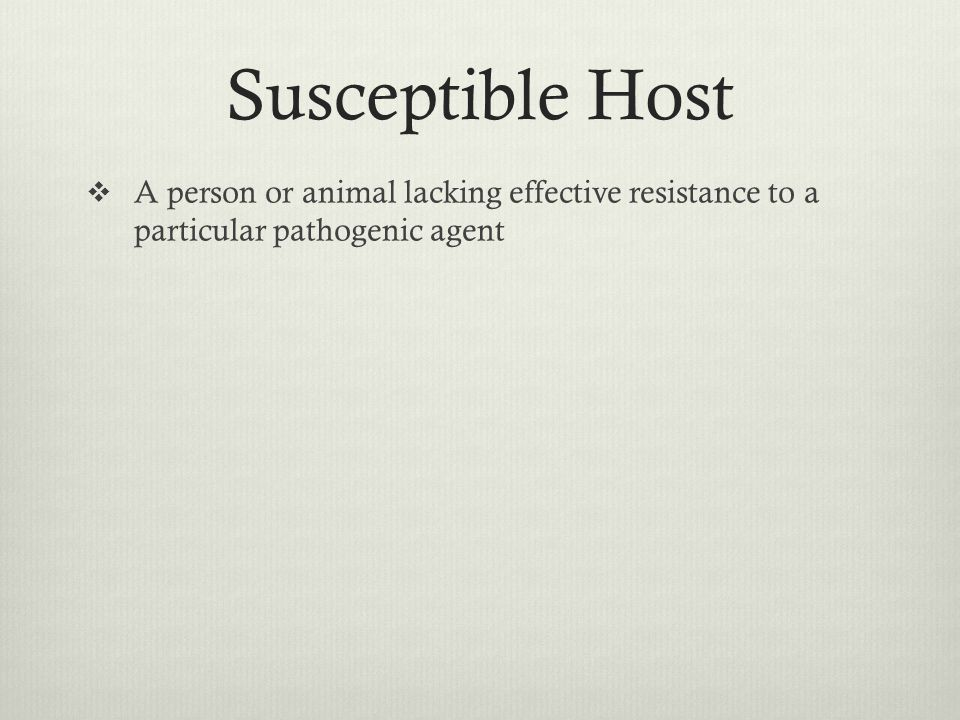 Susceptible Host A person or animal lacking effective resistance to a particular pathogenic agent