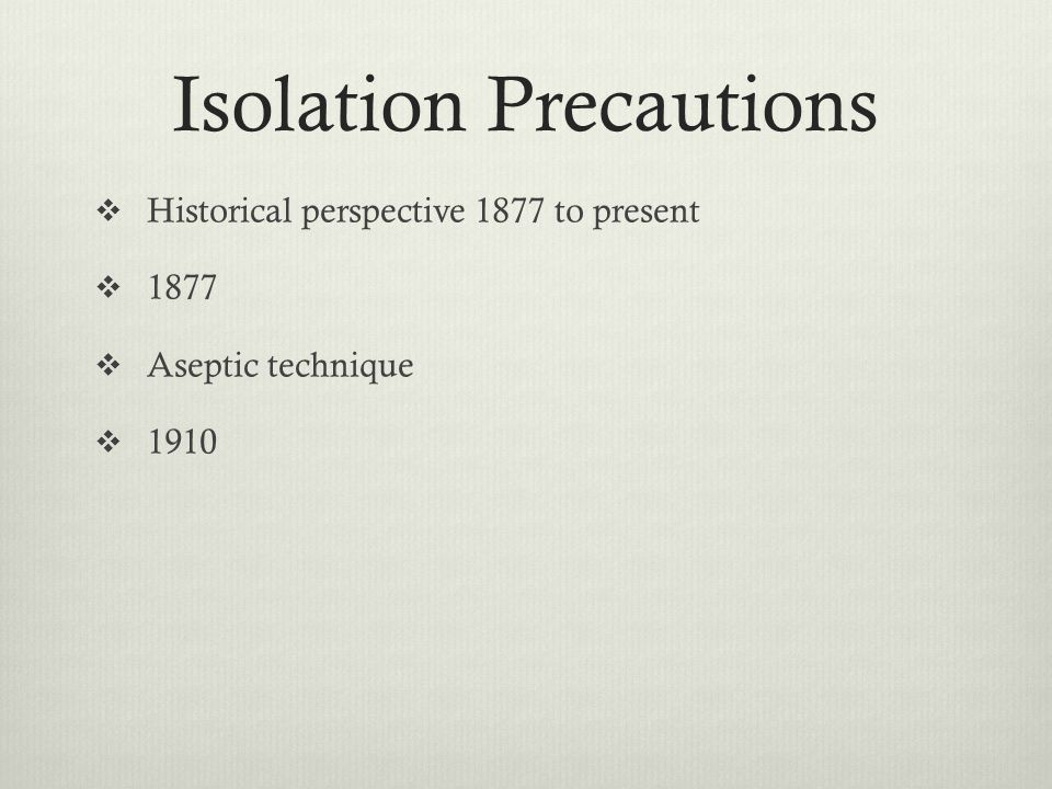 Isolation Precautions Historical perspective 1877 to present 1877 Aseptic technique 1910