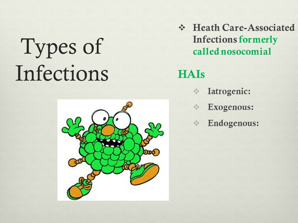 Types of Infections Heath Care-Associated Infections formerly called nosocomial HAIs Iatrogenic: Exogenous: Endogenous: