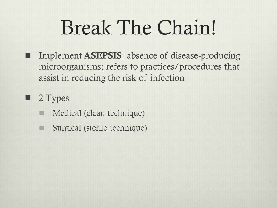 Break The Chain! Implement ASEPSIS : absence of disease-producing microorganisms; refers to practices/procedures that assist in reducing the risk of i