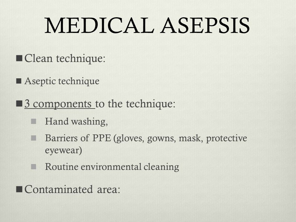 MEDICAL ASEPSIS Clean technique: Aseptic technique 3 components to the technique: Hand washing, Barriers of PPE (gloves, gowns, mask, protective eyewe