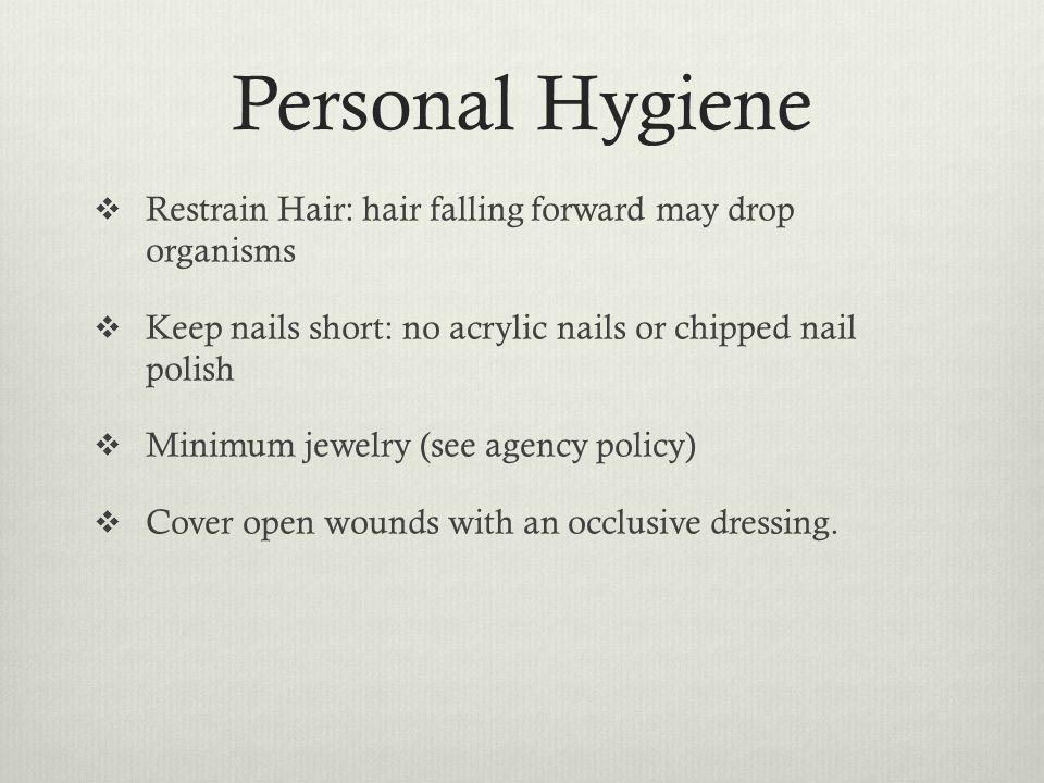 Personal Hygiene Restrain Hair: hair falling forward may drop organisms Keep nails short: no acrylic nails or chipped nail polish Minimum jewelry (see