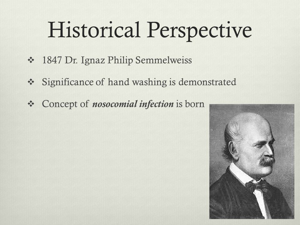 Historical Perspective 1847 Dr. Ignaz Philip Semmelweiss Significance of hand washing is demonstrated Concept of nosocomial infection is born