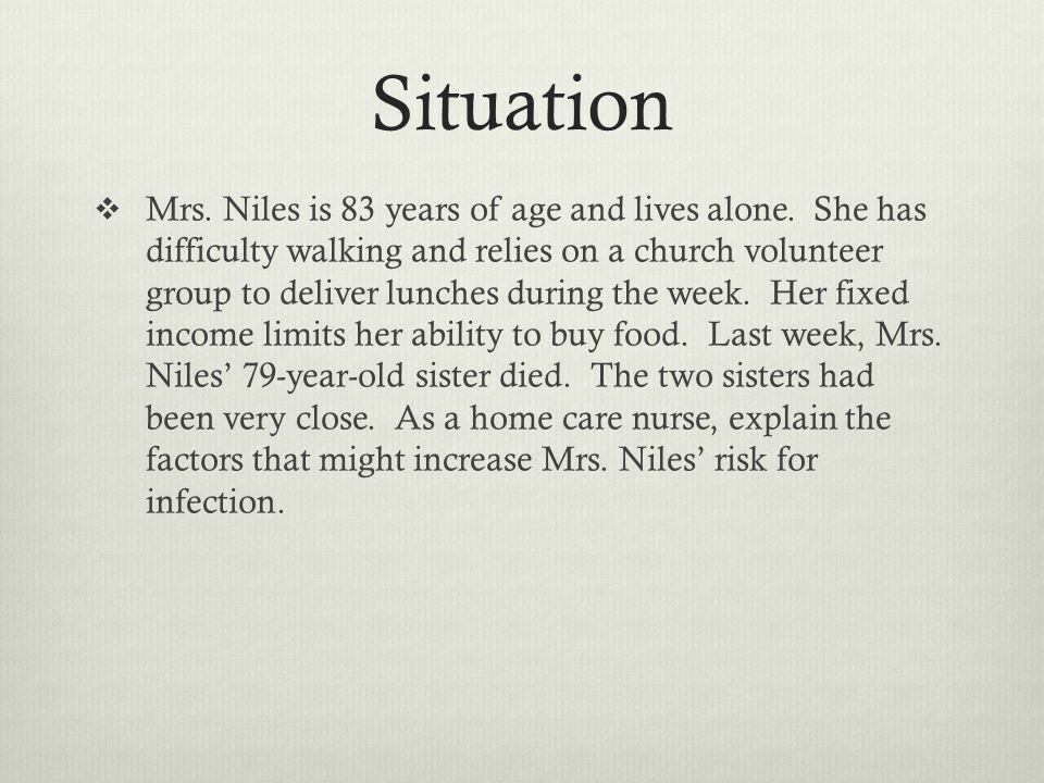 Situation Mrs. Niles is 83 years of age and lives alone. She has difficulty walking and relies on a church volunteer group to deliver lunches during t