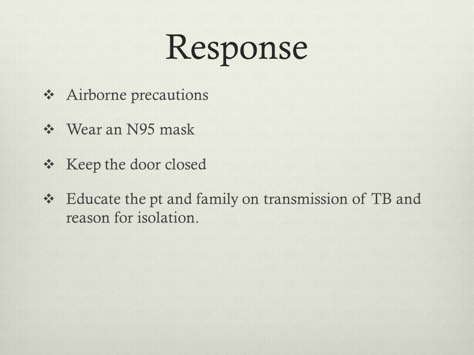 Response Airborne precautions Wear an N95 mask Keep the door closed Educate the pt and family on transmission of TB and reason for isolation.